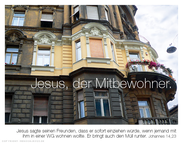 Jesus, der Mitbewohner. Jesus sagte seinen Freunden, dass er sofort einziehen würde, wenn jemand mit ihm in einer WG wohnen wollte. Er bringt auch den Müll runter. Johannes 14,23