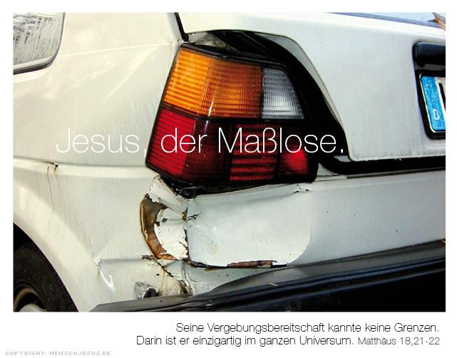Jesus, der Maßlose. Seine Vergebungsbereitschaft kannte keine Grenzen. Darin ist er einzigartig im ganzen Universum. Matthäus 18,21