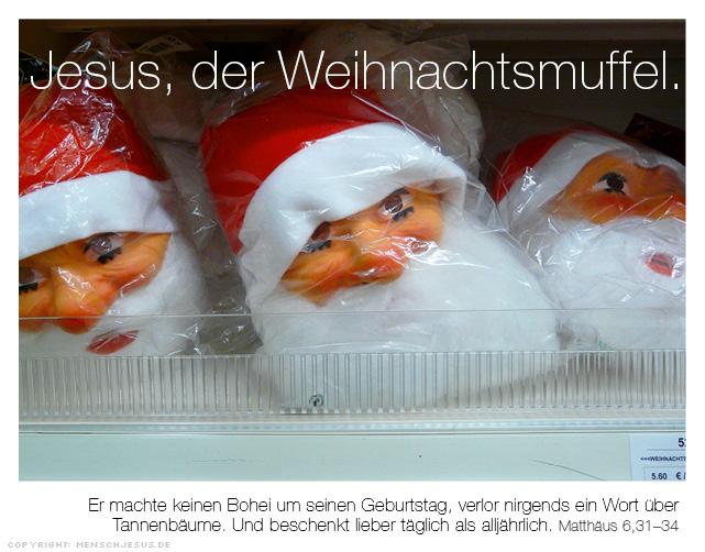 Jesus, der Weihnachtsmuffel. Er machte keinen Bohei um seinen Geburtstag, verlor nirgends ein Wort über  Tannenbäume. Und beschenkt lieber täglich als alljährlich. Matthäus 6,31–34
