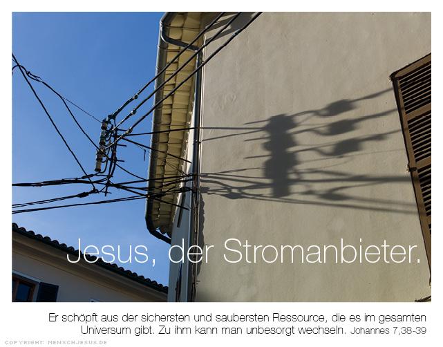 Jesus, der Stromanbieter. Er schöpft aus der sichersten und saubersten Ressource, die es im gesamten Universum gibt. Zu ihm kann man unbesorgt wechseln. Johannes 7,38-39