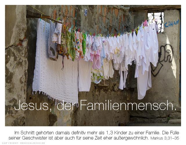 Jesus, der Familienmensch. Im Schnitt gehörten damals definitiv mehr als 1,3 Kinder zu einer Familie. Die Fülle seiner Geschwister ist aber auch für seine Zeit eher außergewöhnlich. Markus 3,31-35