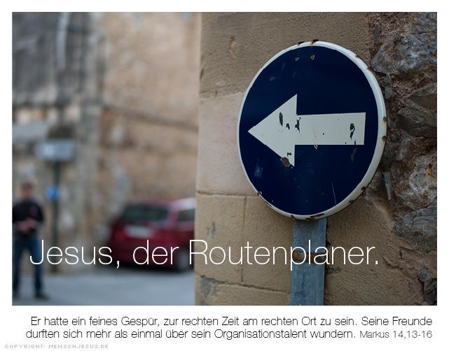 Jesus, der Routenplaner. Er hatte ein feines Gespür, zur rechten Zeit am rechten Ort zu sein. Seine Freunde durften sich mehr als einmal über sein Organisationstalent wundern. Markus 14,13-16
