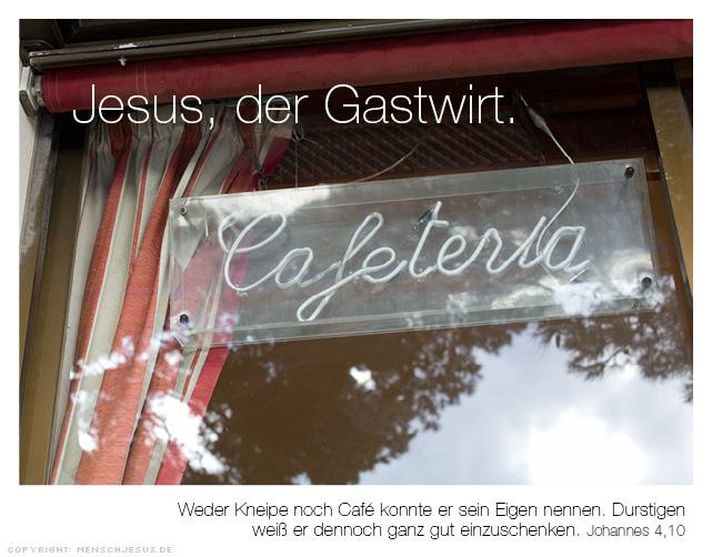Jesus, der Gastwirt. Weder Kneipe noch Café konnte er sein Eigen nennen. Durstigen weiß er dennoch ganz gut einzuschenken. Johannes 4,10