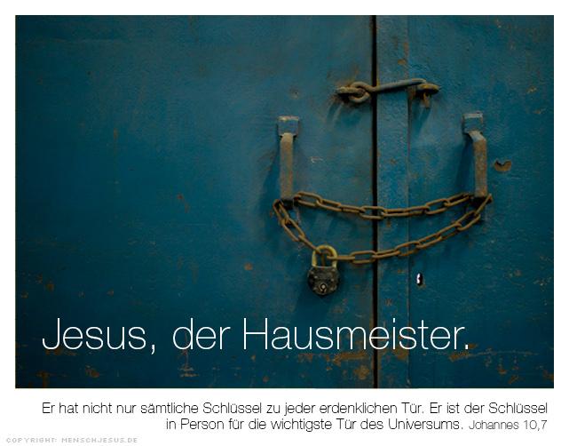 Jesus, der Hausmeister. Er hat nicht nur sämtliche Schlüssel zu jeder erdenklichen Tür. Er ist der Schlüssel in Person für die wichtigste Tür des Universums. Johannes 10,7